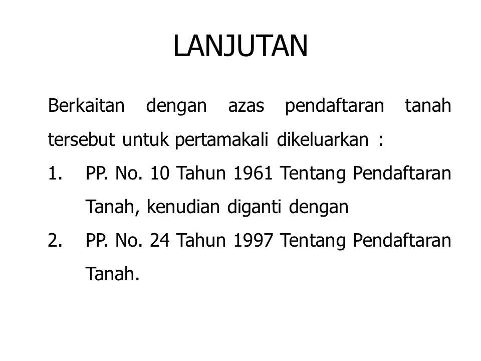 LANJUTAN Berkaitan dengan azas pendaftaran tanah tersebut untuk pertamakali dikeluarkan :