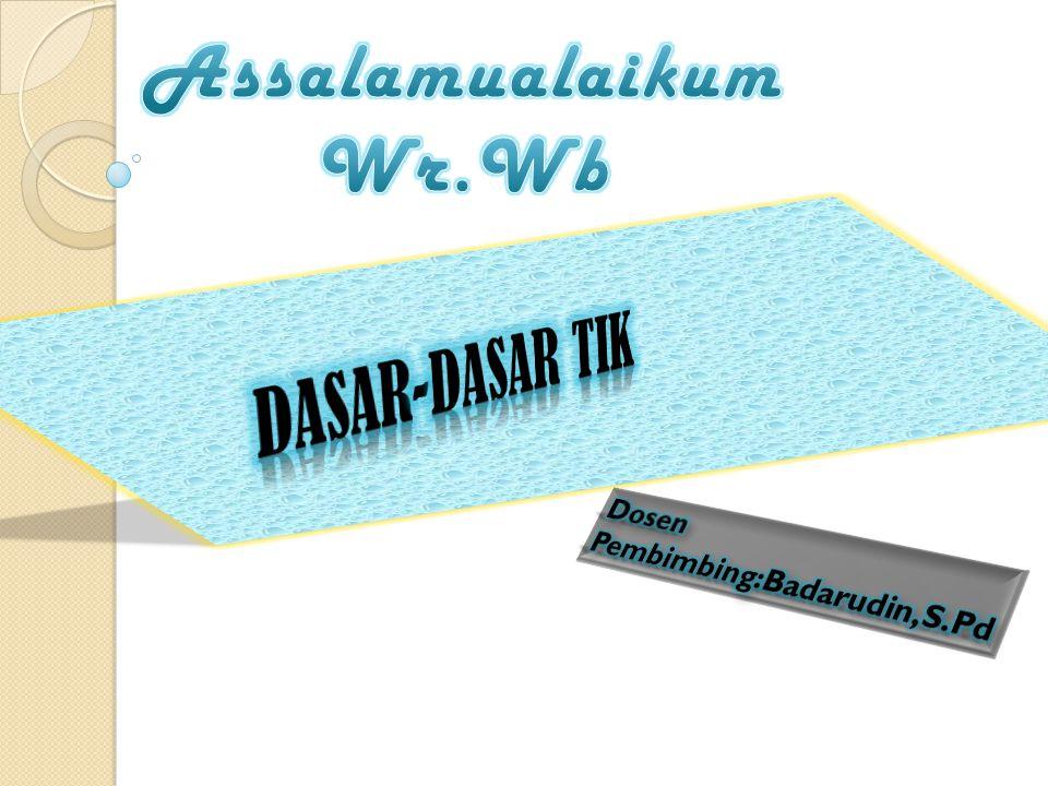 Assalamualaikum Wr.Wb DASAR-DASAR TIK Dosen Pembimbing:Badarudin,S.Pd