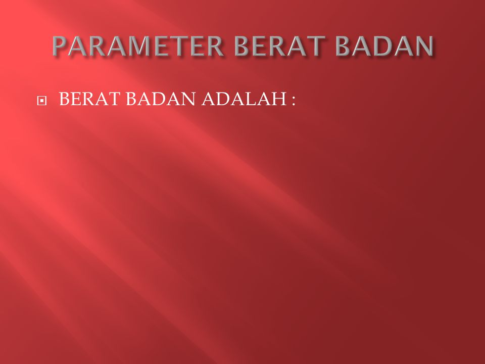 PARAMETER BERAT BADAN BERAT BADAN ADALAH :