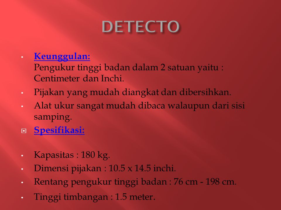 DETECTO Keunggulan: Pengukur tinggi badan dalam 2 satuan yaitu : Centimeter dan Inchi. Pijakan yang mudah diangkat dan dibersihkan.