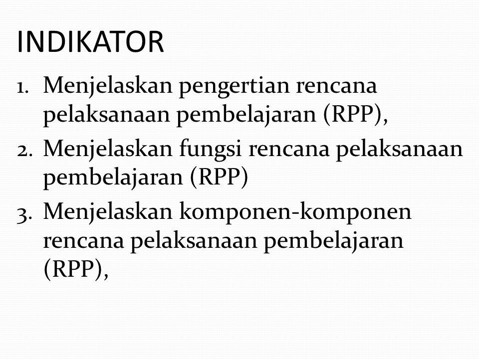INDIKATOR Menjelaskan pengertian rencana pelaksanaan pembelajaran (RPP), Menjelaskan fungsi rencana pelaksanaan pembelajaran (RPP)