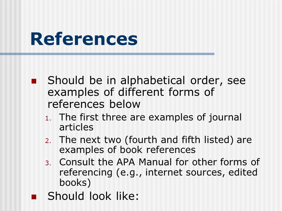 References Should be in alphabetical order, see examples of different forms of references below. The first three are examples of journal articles.