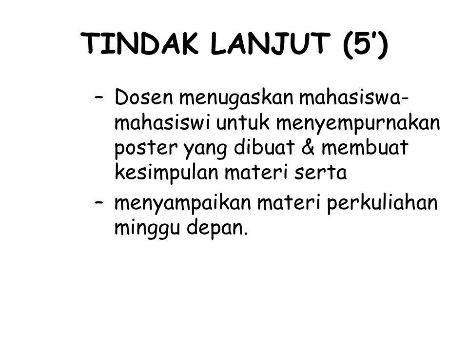 TINDAK LANJUT (5') Dosen menugaskan mahasiswa-mahasiswi untuk menyempurnakan poster yang dibuat & membuat kesimpulan materi serta.