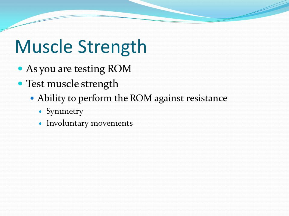 Muscle Strength As you are testing ROM Test muscle strength