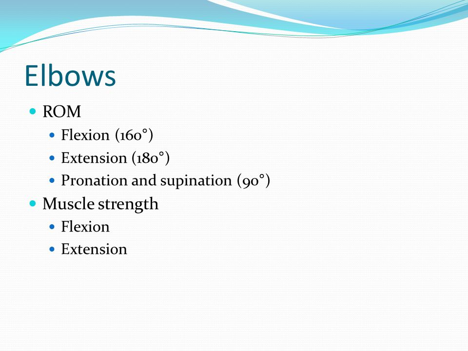 Elbows ROM Muscle strength Flexion (160°) Extension (180°)