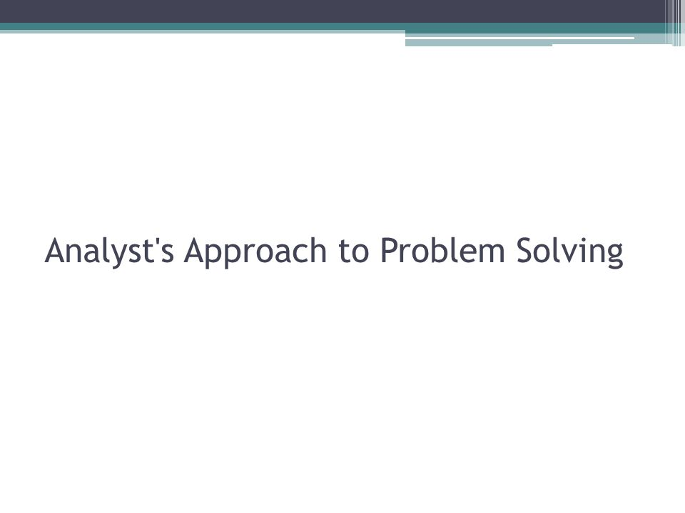 Analyst s Approach to Problem Solving