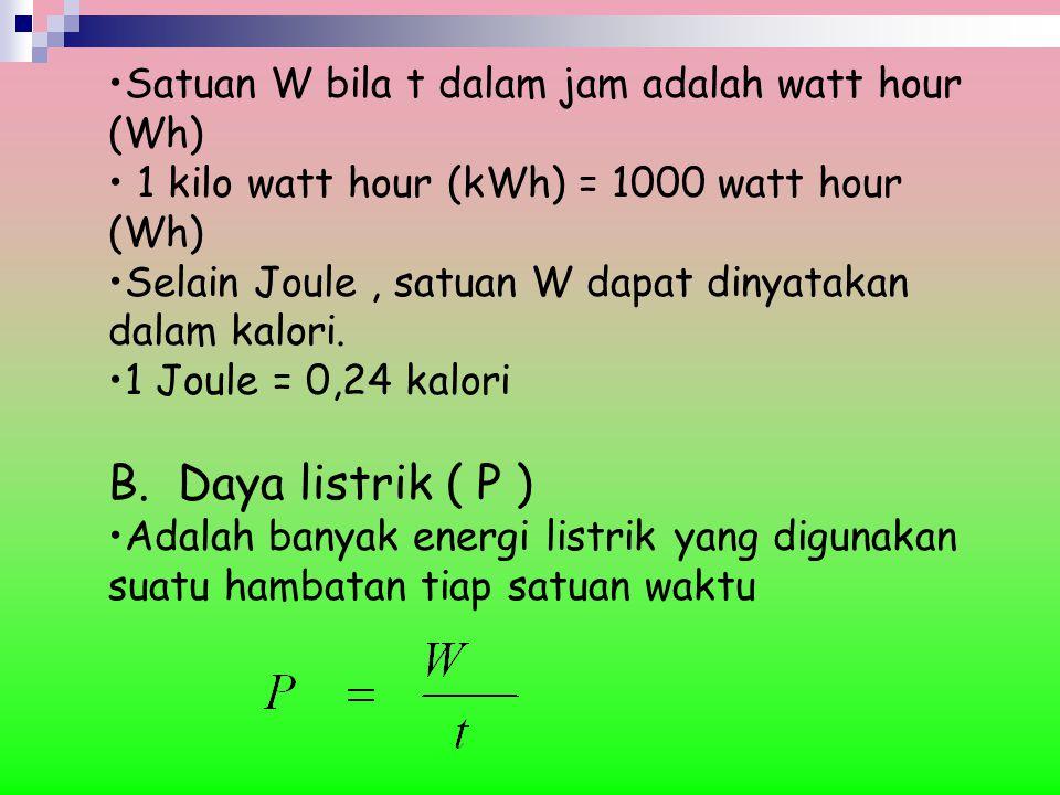 B. Daya listrik ( P ) Satuan W bila t dalam jam adalah watt hour (Wh)