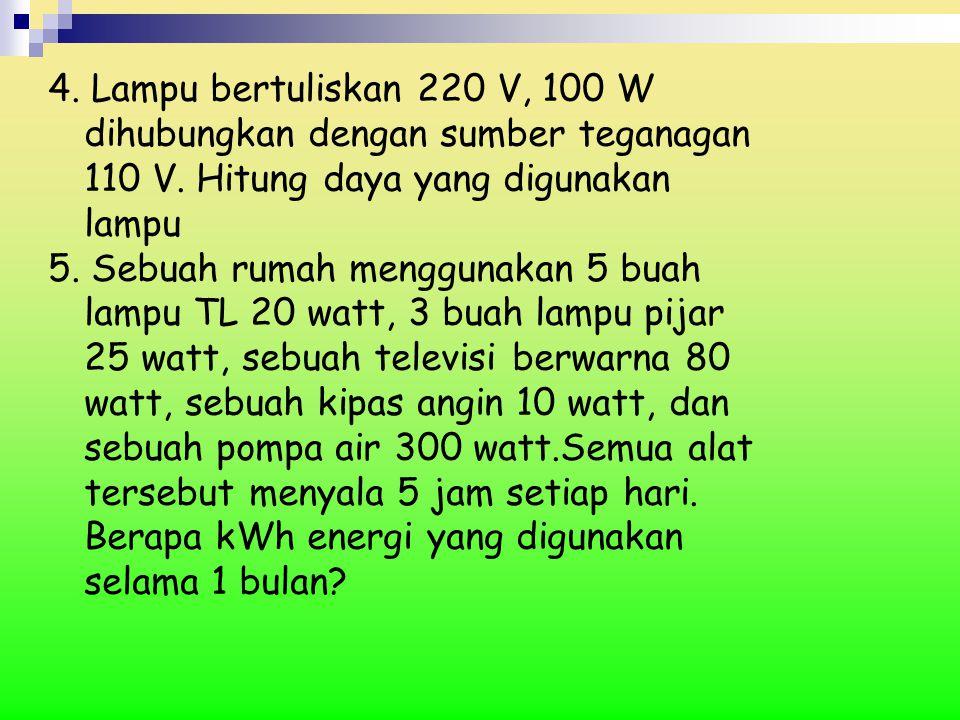4. Lampu bertuliskan 220 V, 100 W dihubungkan dengan sumber teganagan 110 V. Hitung daya yang digunakan lampu