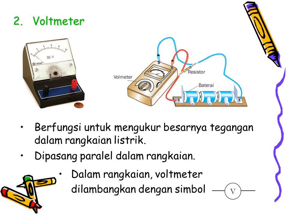 Voltmeter Berfungsi untuk mengukur besarnya tegangan dalam rangkaian listrik. Dipasang paralel dalam rangkaian.