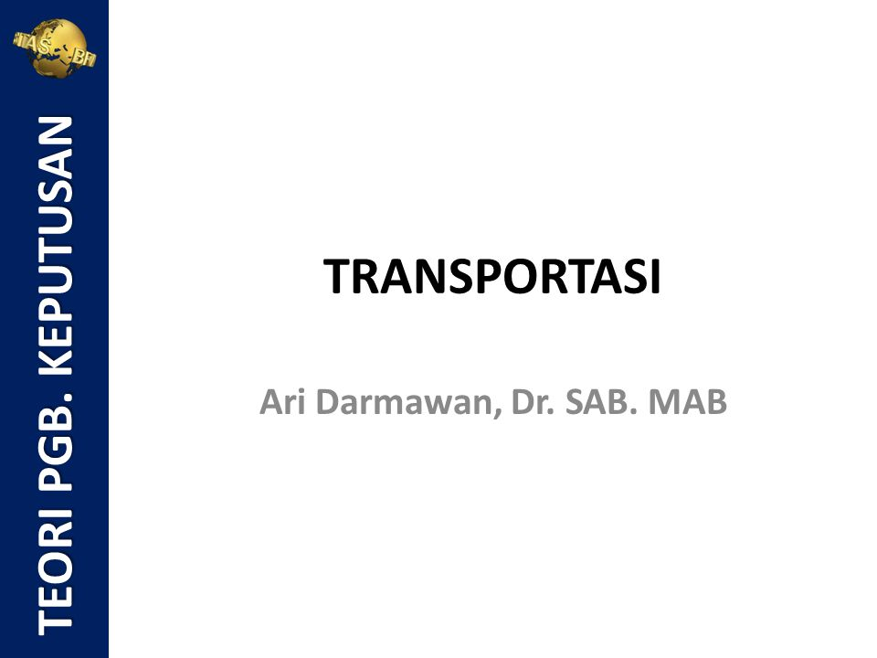 TEORI PGB. KEPUTUSAN TRANSPORTASI Ari Darmawan, Dr. SAB. MAB