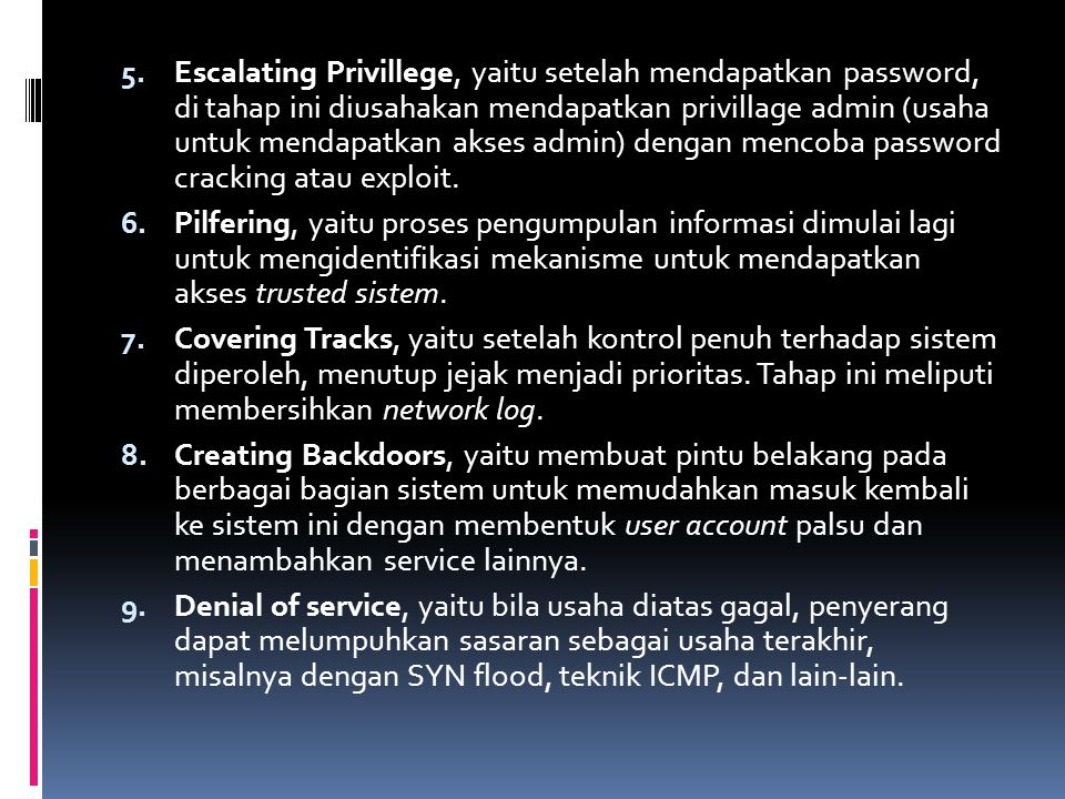 Escalating Privillege, yaitu setelah mendapatkan password, di tahap ini diusahakan mendapatkan privillage admin (usaha untuk mendapatkan akses admin) dengan mencoba password cracking atau exploit.