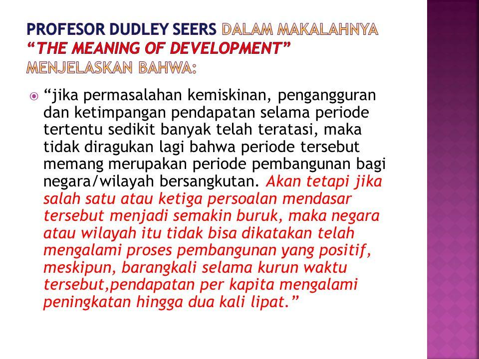 Profesor Dudley Seers dalam makalahnya The meaning of development menjelaskan bahwa: