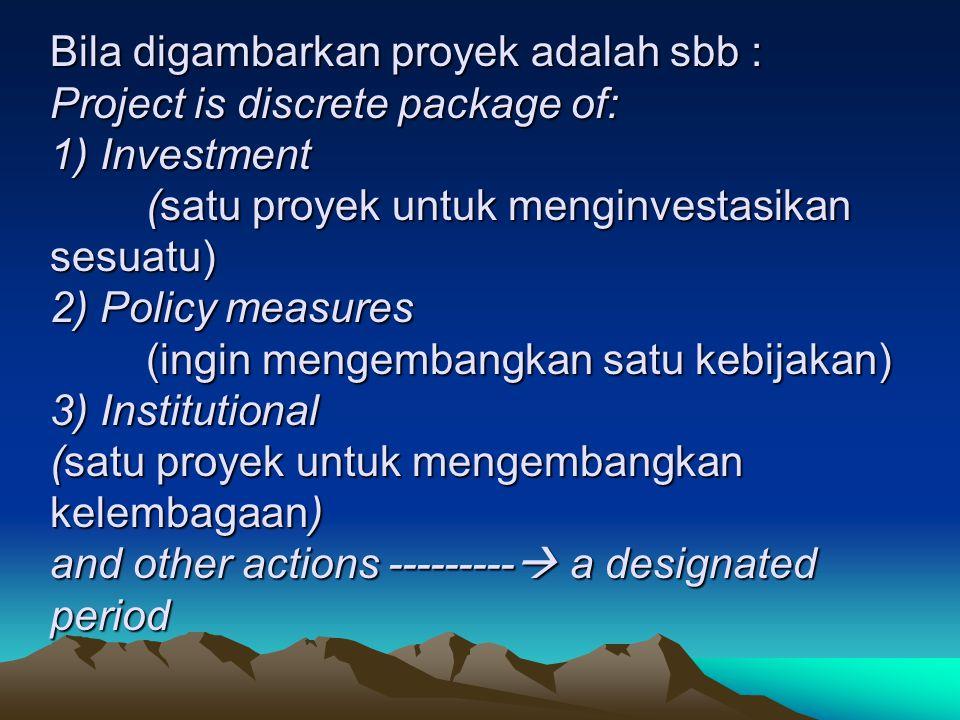 Bila digambarkan proyek adalah sbb : Project is discrete package of: 1) Investment (satu proyek untuk menginvestasikan sesuatu) 2) Policy measures (ingin mengembangkan satu kebijakan) 3) Institutional (satu proyek untuk mengembangkan kelembagaan) and other actions --------- a designated period