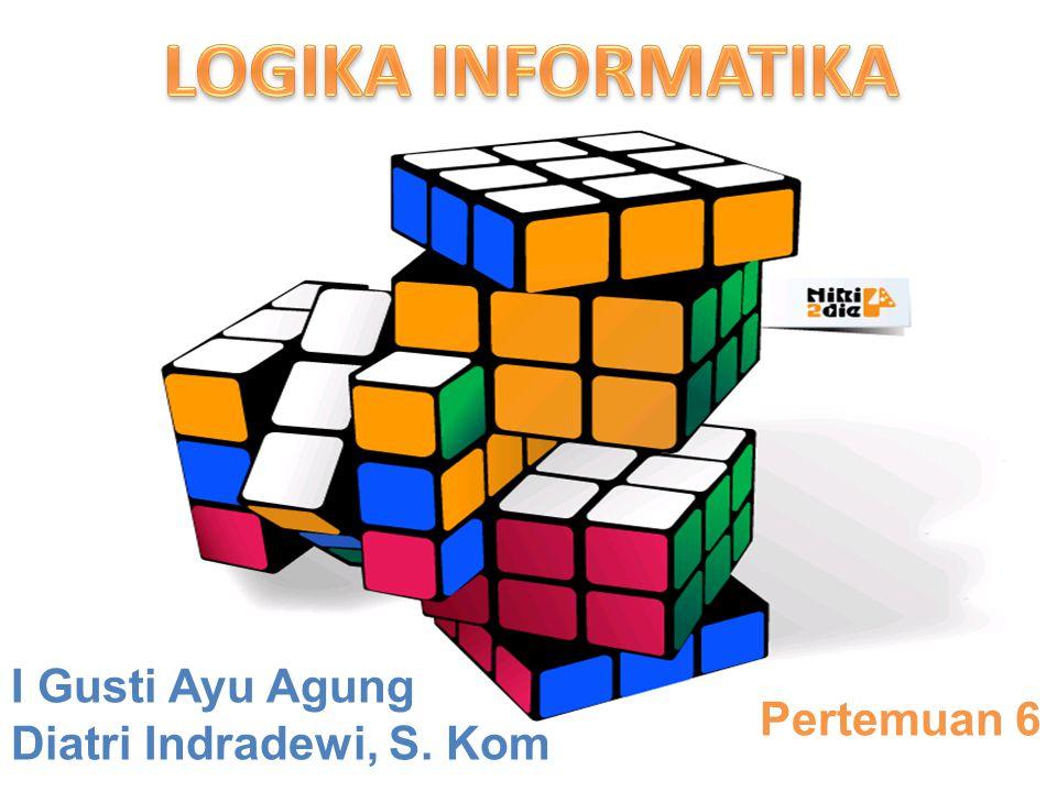 LOGIKA INFORMATIKA I Gusti Ayu Agung Diatri Indradewi, S. Kom