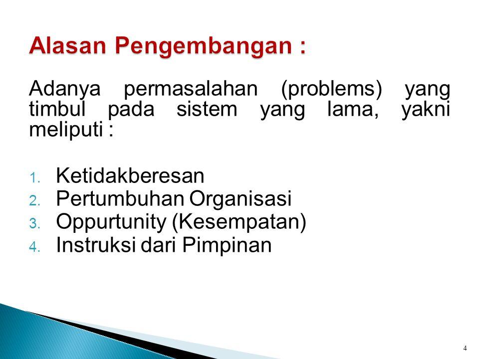 Alasan Pengembangan : Adanya permasalahan (problems) yang timbul pada sistem yang lama, yakni meliputi :