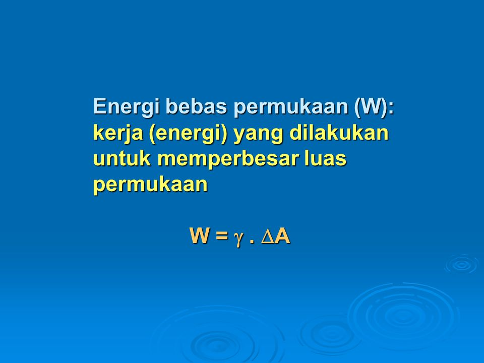 Energi bebas permukaan (W): kerja (energi) yang dilakukan untuk memperbesar luas permukaan W =  .