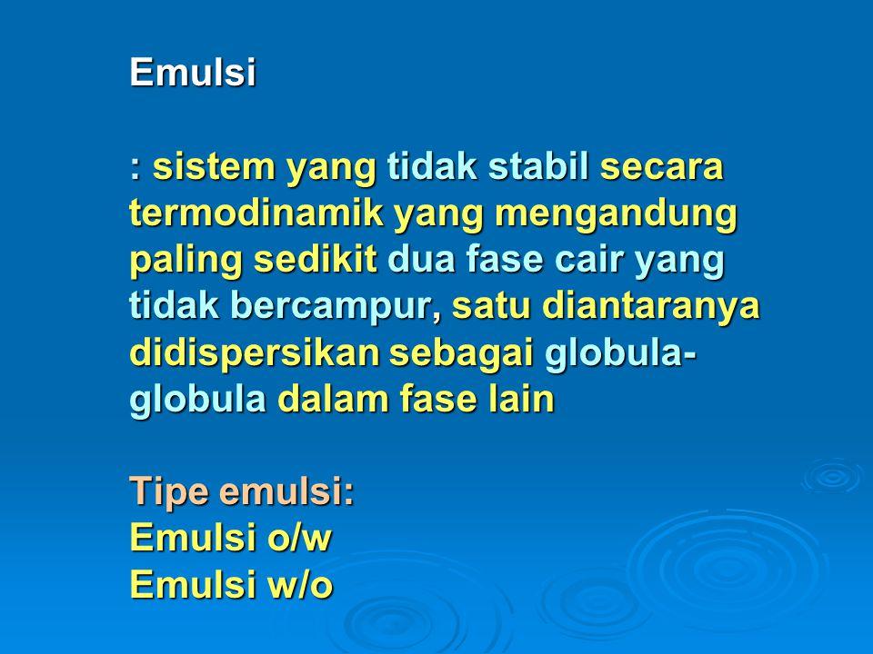Emulsi : sistem yang tidak stabil secara termodinamik yang mengandung paling sedikit dua fase cair yang tidak bercampur, satu diantaranya didispersikan sebagai globula-globula dalam fase lain Tipe emulsi: Emulsi o/w Emulsi w/o