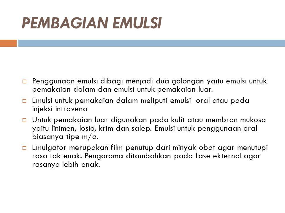 PEMBAGIAN EMULSI Penggunaan emulsi dibagi menjadi dua golongan yaitu emulsi untuk pemakaian dalam dan emulsi untuk pemakaian luar.