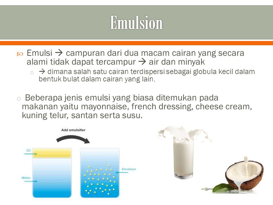 Emulsion Emulsi  campuran dari dua macam cairan yang secara alami tidak dapat tercampur  air dan minyak.
