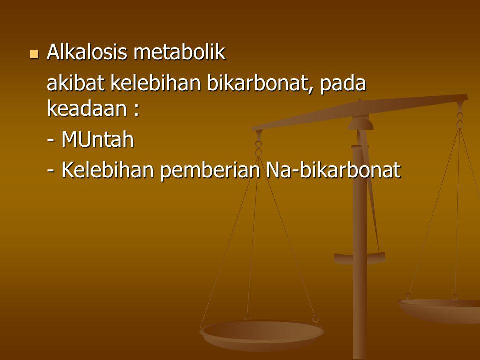 Alkalosis metabolik akibat kelebihan bikarbonat, pada keadaan : - MUntah.