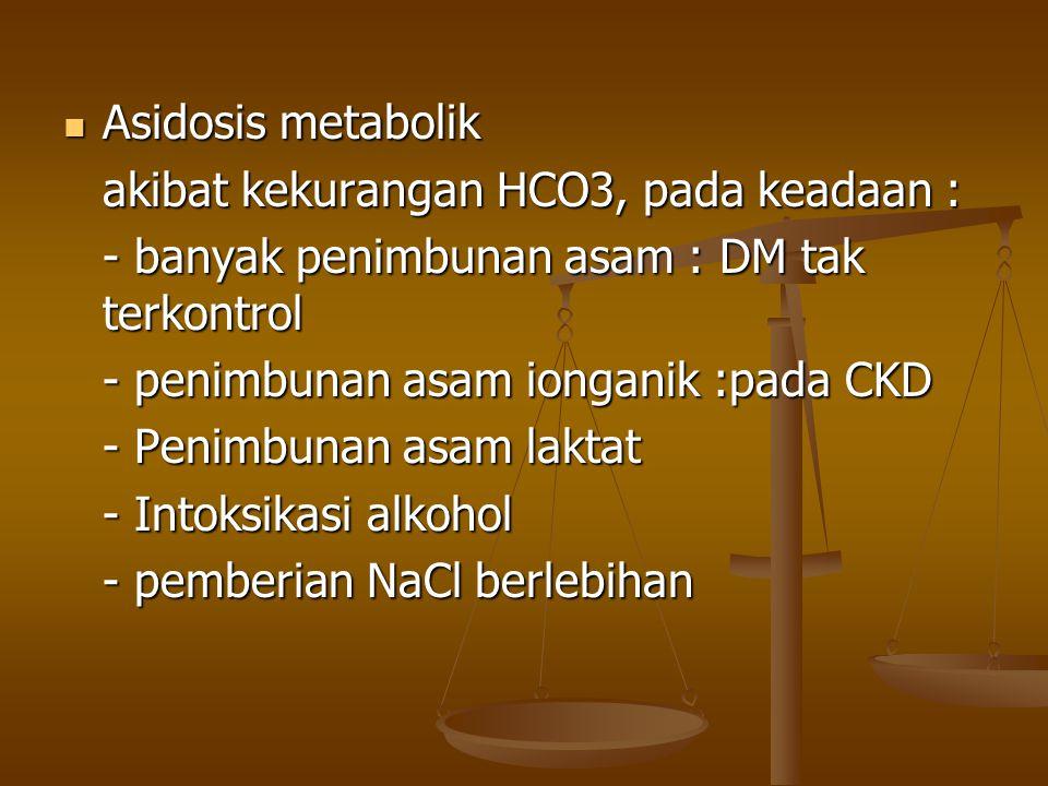 Asidosis metabolik akibat kekurangan HCO3, pada keadaan : - banyak penimbunan asam : DM tak terkontrol.