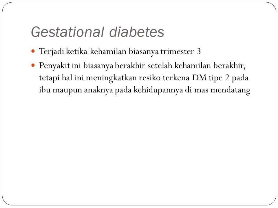 Gestational diabetes Terjadi ketika kehamilan biasanya trimester 3