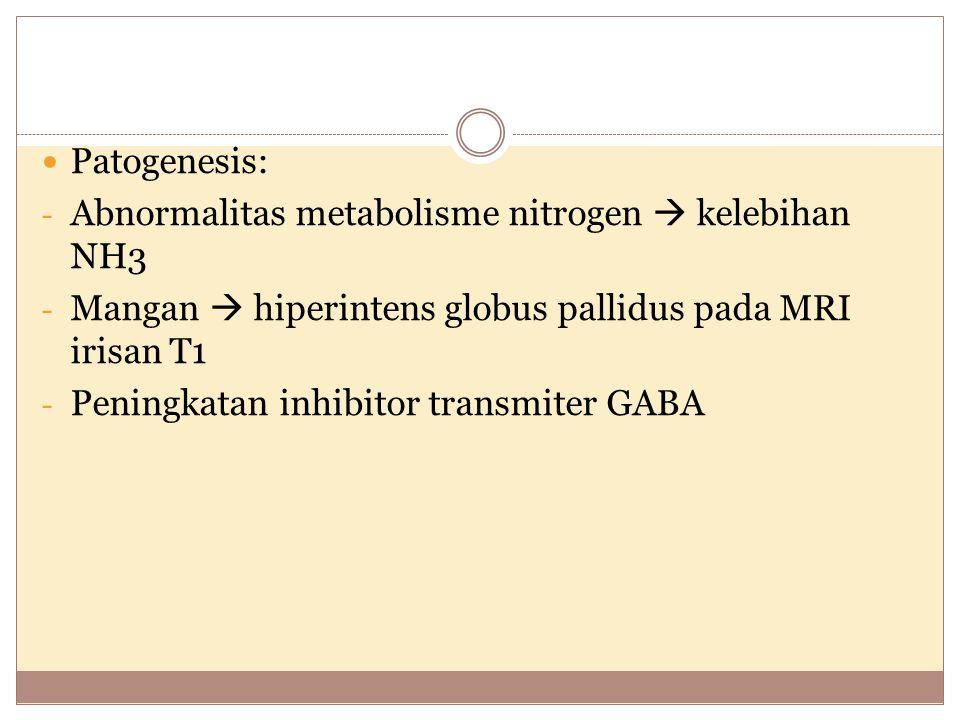 Patogenesis: Abnormalitas metabolisme nitrogen  kelebihan NH3. Mangan  hiperintens globus pallidus pada MRI irisan T1.