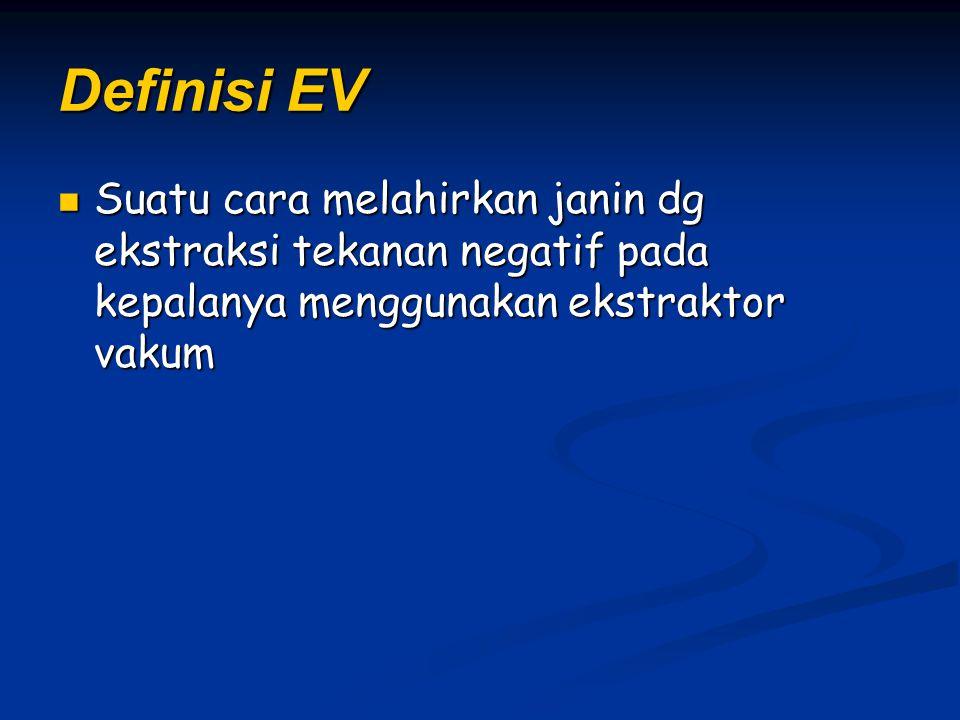 Definisi EV Suatu cara melahirkan janin dg ekstraksi tekanan negatif pada kepalanya menggunakan ekstraktor vakum.