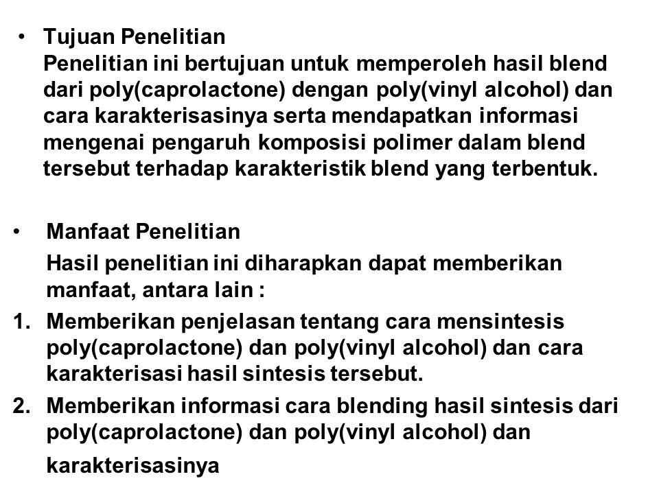 Tujuan Penelitian Penelitian ini bertujuan untuk memperoleh hasil blend dari poly(caprolactone) dengan poly(vinyl alcohol) dan cara karakterisasinya serta mendapatkan informasi mengenai pengaruh komposisi polimer dalam blend tersebut terhadap karakteristik blend yang terbentuk.