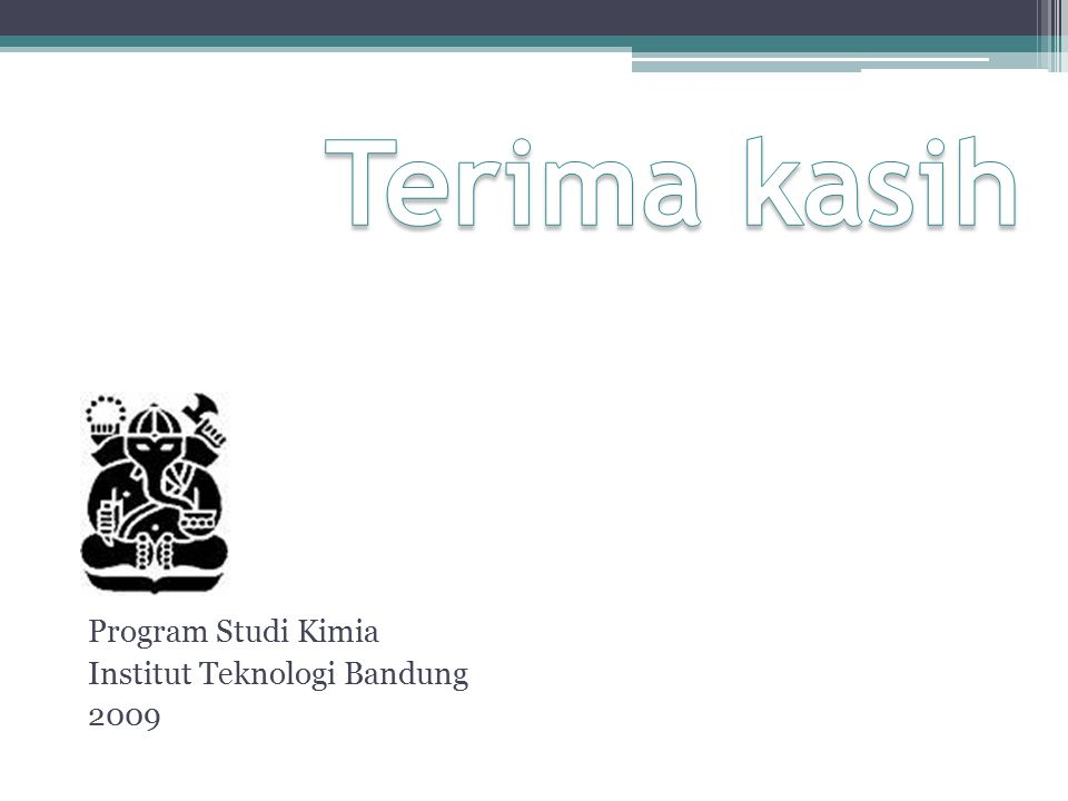 Terima kasih Program Studi Kimia Institut Teknologi Bandung 2009