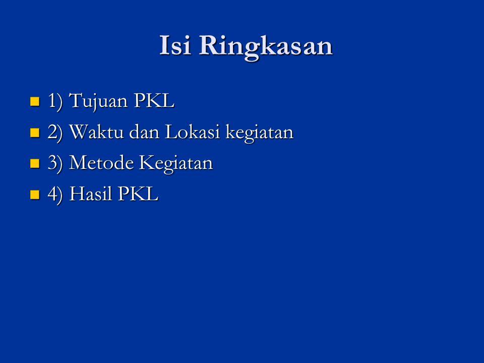 Isi Ringkasan 1) Tujuan PKL 2) Waktu dan Lokasi kegiatan