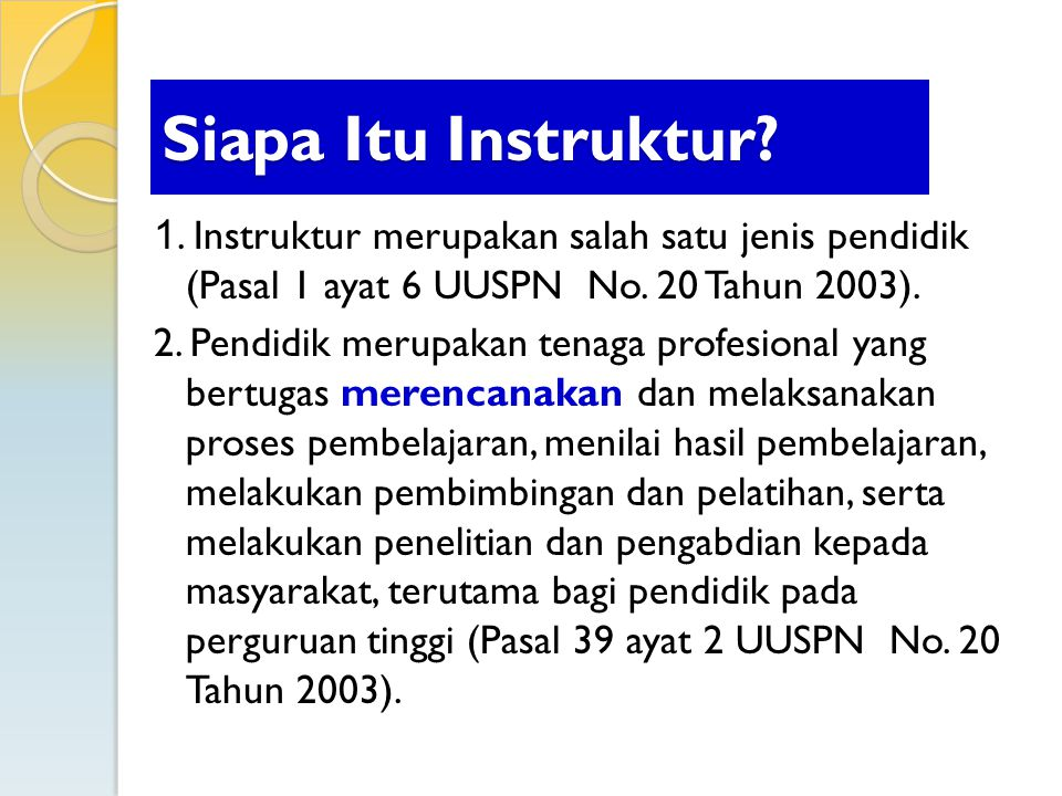 Siapa Itu Instruktur 1. Instruktur merupakan salah satu jenis pendidik (Pasal 1 ayat 6 UUSPN No. 20 Tahun 2003).