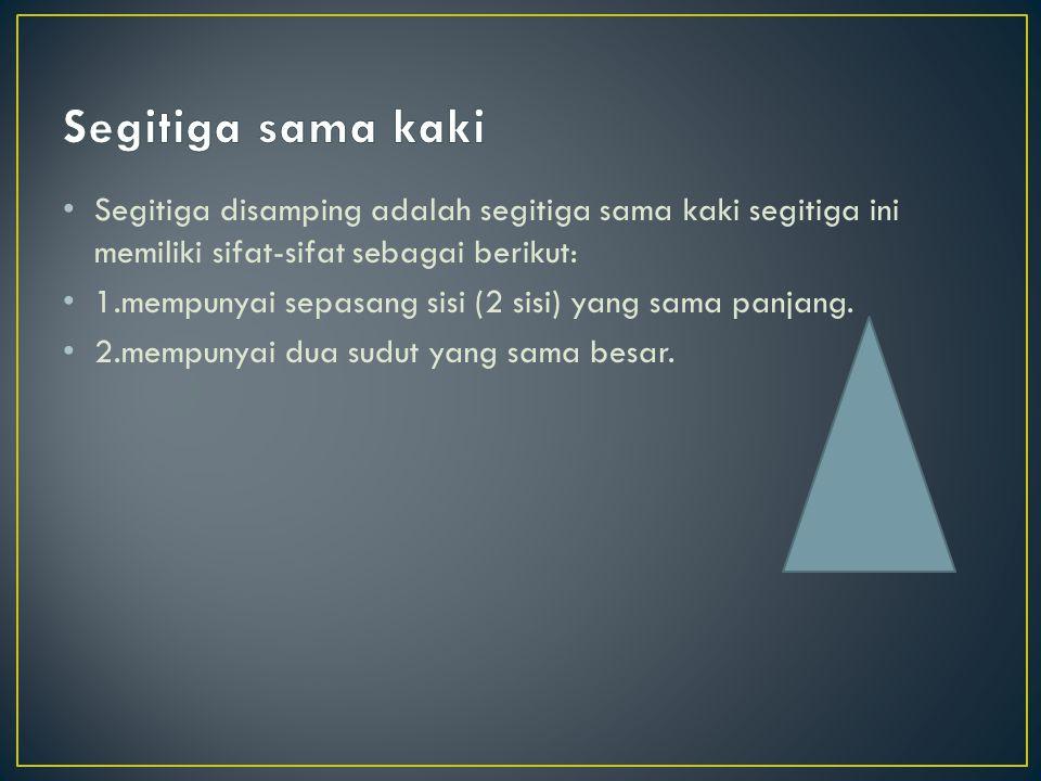 Segitiga sama kaki Segitiga disamping adalah segitiga sama kaki segitiga ini memiliki sifat-sifat sebagai berikut: