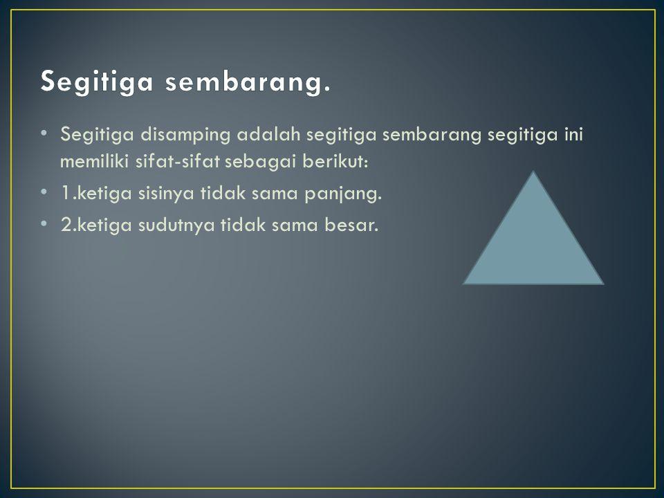 Segitiga sembarang. Segitiga disamping adalah segitiga sembarang segitiga ini memiliki sifat-sifat sebagai berikut: