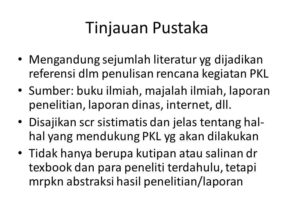 Tinjauan Pustaka Mengandung sejumlah literatur yg dijadikan referensi dlm penulisan rencana kegiatan PKL.