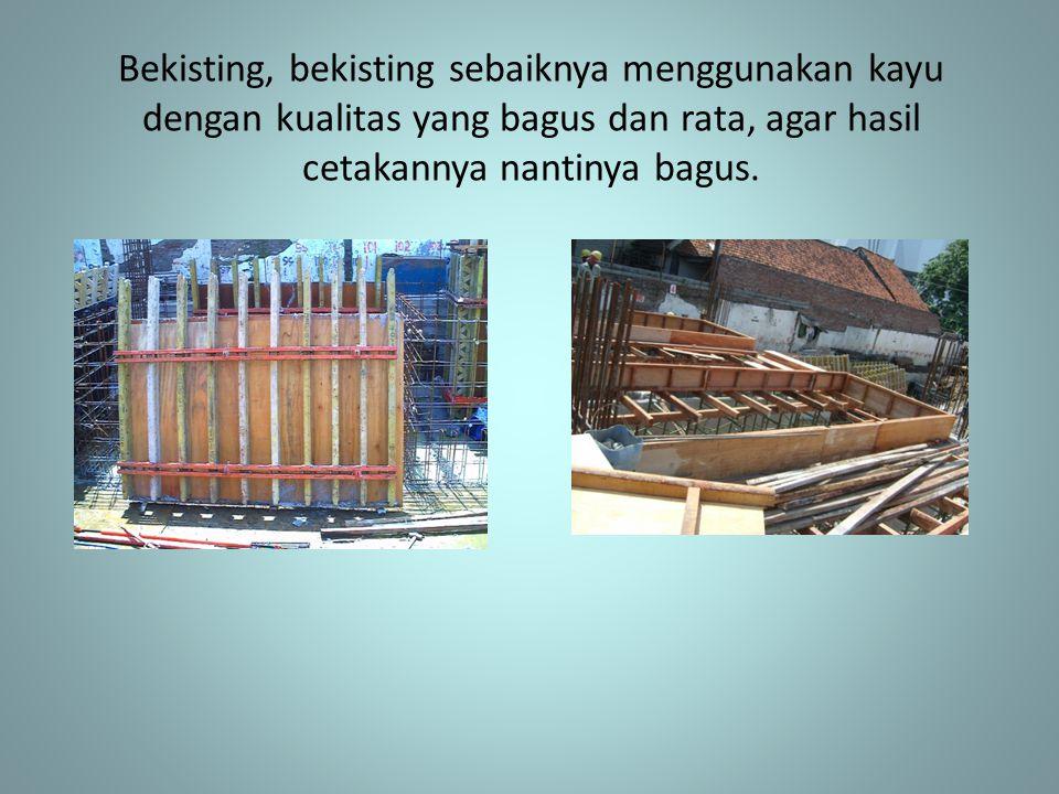 Bekisting, bekisting sebaiknya menggunakan kayu dengan kualitas yang bagus dan rata, agar hasil cetakannya nantinya bagus.