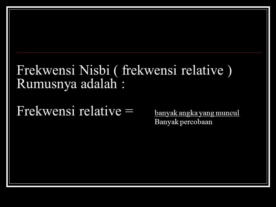Frekwensi Nisbi ( frekwensi relative ) Rumusnya adalah : Frekwensi relative = banyak angka yang muncul Banyak percobaan
