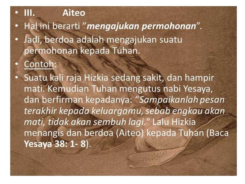 III. Aiteo Hal ini berarti mengajukan permohonan . Jadi, berdoa adalah mengajukan suatu permohonan kepada Tuhan.