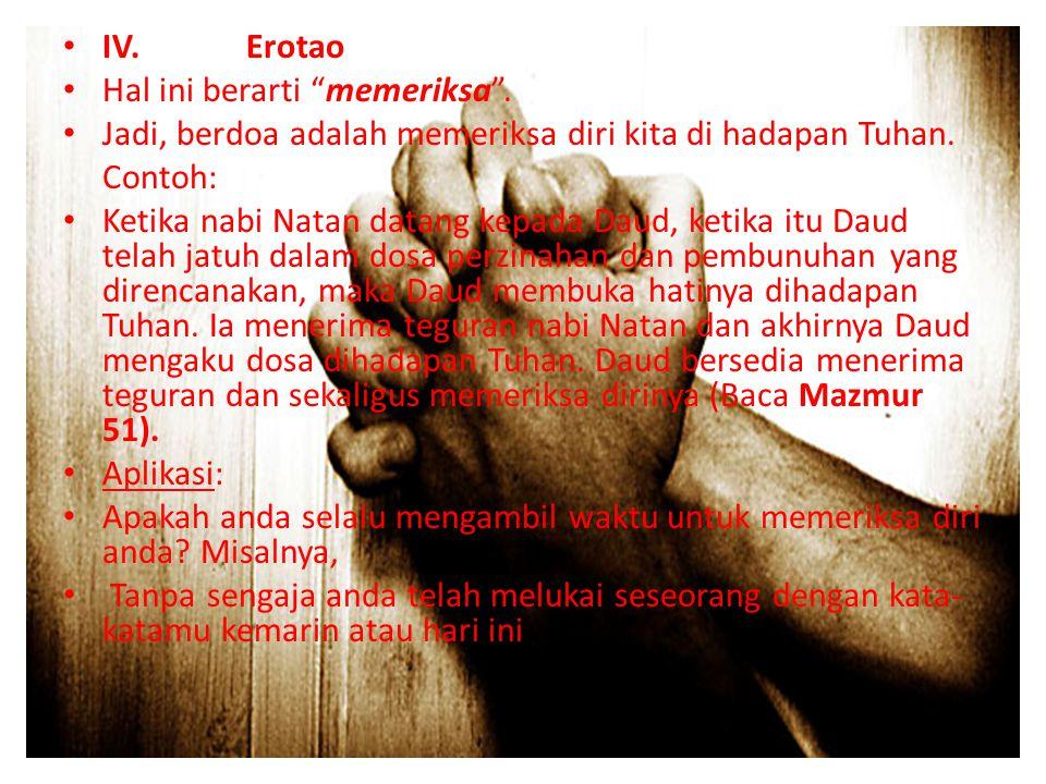 IV. Erotao Hal ini berarti memeriksa . Jadi, berdoa adalah memeriksa diri kita di hadapan Tuhan.