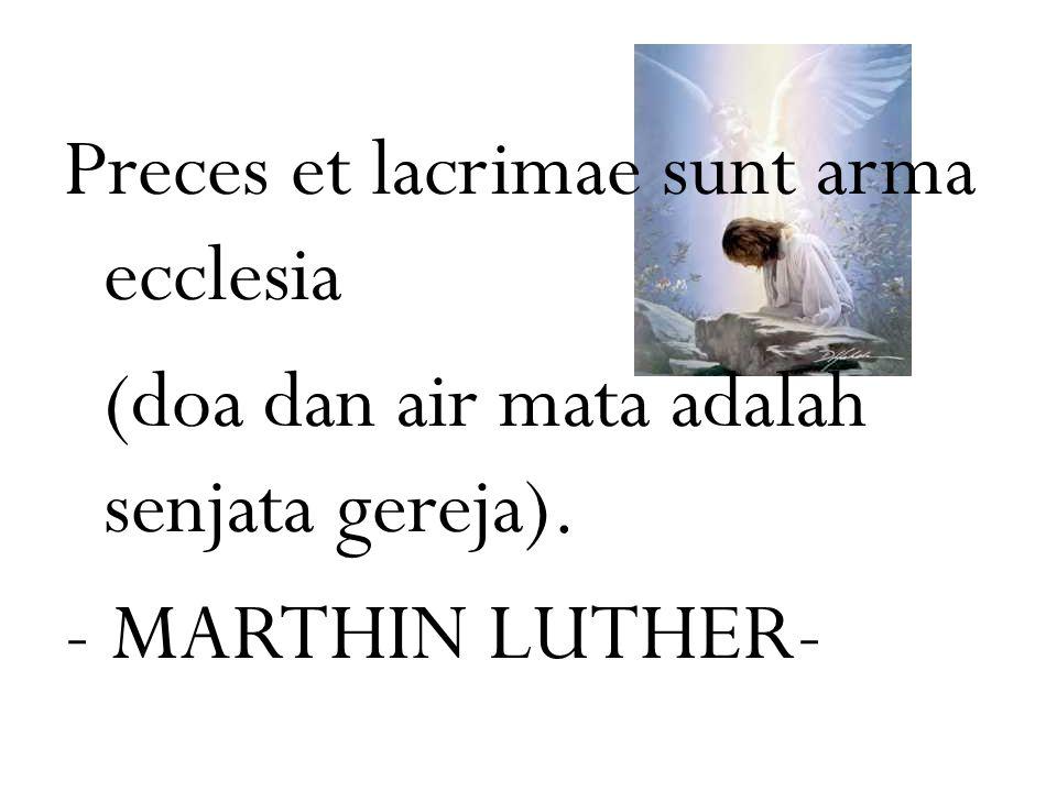 Preces et lacrimae sunt arma ecclesia (doa dan air mata adalah senjata gereja). - MARTHIN LUTHER-