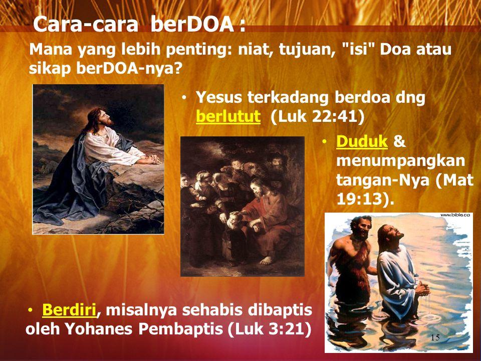 Cara-cara berDOA : Mana yang lebih penting: niat, tujuan, isi Doa atau sikap berDOA-nya Yesus terkadang berdoa dng berlutut (Luk 22:41)