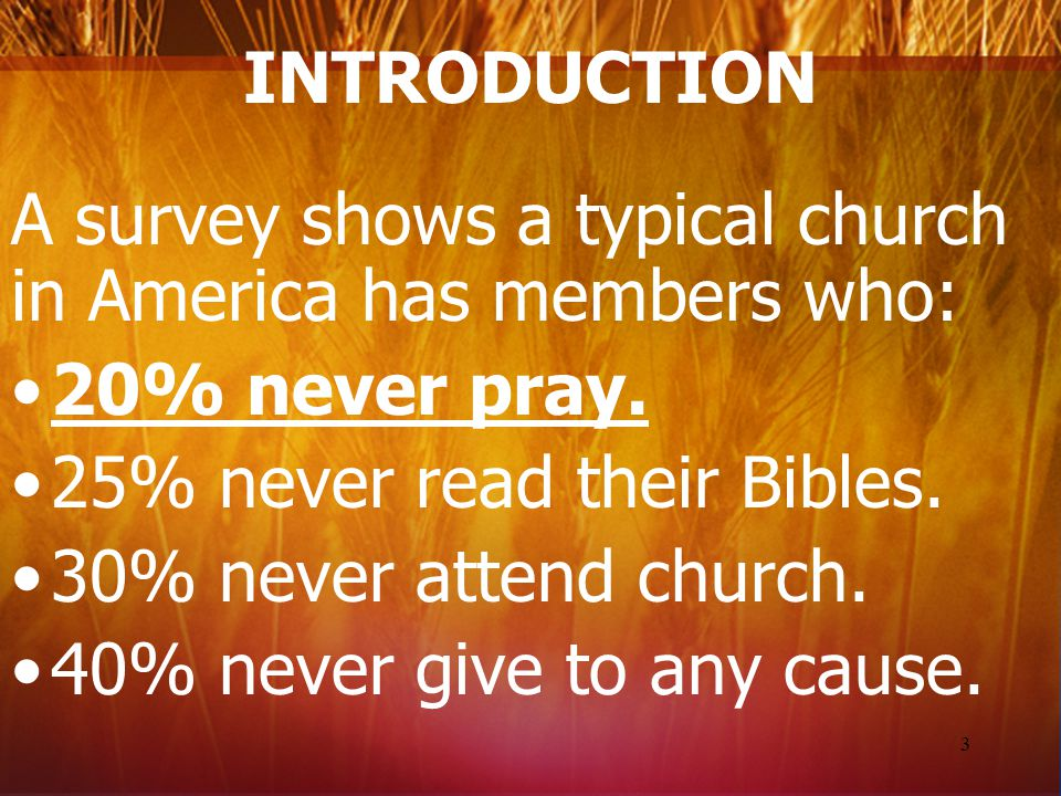 INTRODUCTION A survey shows a typical church in America has members who: 20% never pray. 25% never read their Bibles.