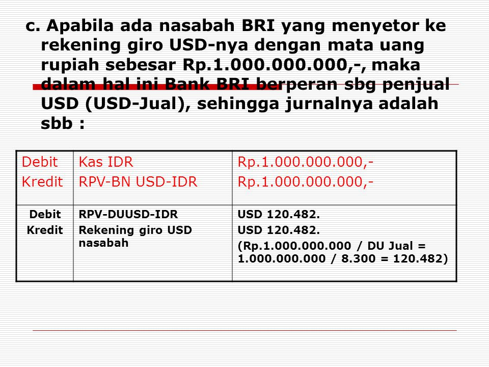 c. Apabila ada nasabah BRI yang menyetor ke rekening giro USD-nya dengan mata uang rupiah sebesar Rp.1.000.000.000,-, maka dalam hal ini Bank BRI berperan sbg penjual USD (USD-Jual), sehingga jurnalnya adalah sbb :
