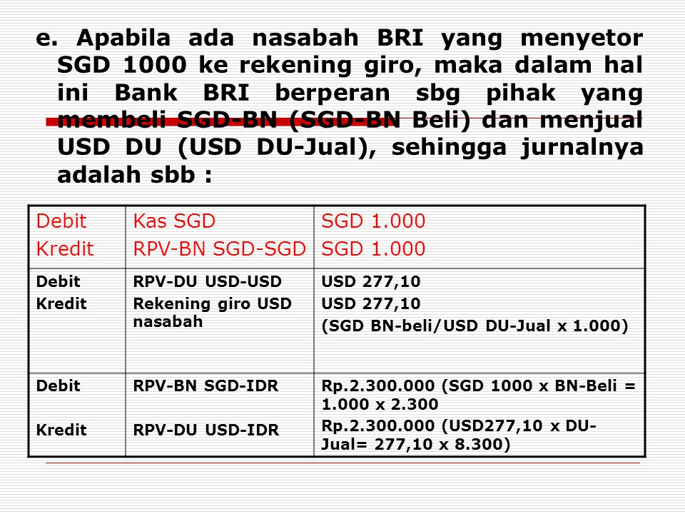 e. Apabila ada nasabah BRI yang menyetor SGD 1000 ke rekening giro, maka dalam hal ini Bank BRI berperan sbg pihak yang membeli SGD-BN (SGD-BN Beli) dan menjual USD DU (USD DU-Jual), sehingga jurnalnya adalah sbb :