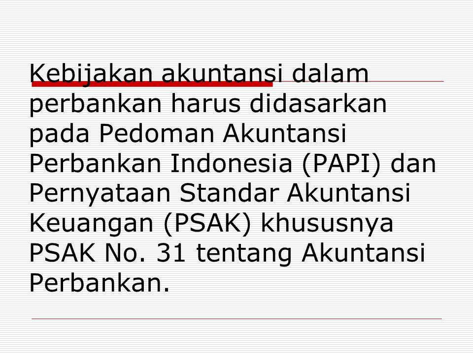 Kebijakan akuntansi dalam perbankan harus didasarkan pada Pedoman Akuntansi Perbankan Indonesia (PAPI) dan Pernyataan Standar Akuntansi Keuangan (PSAK) khususnya PSAK No.