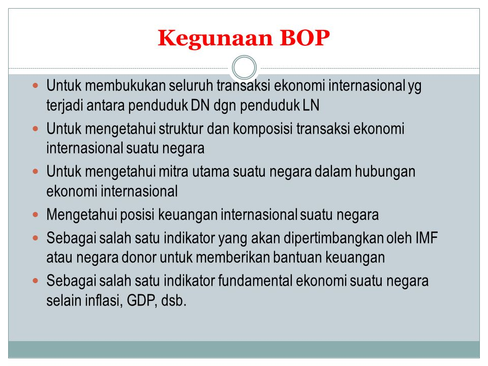Kegunaan BOP Untuk membukukan seluruh transaksi ekonomi internasional yg terjadi antara penduduk DN dgn penduduk LN.