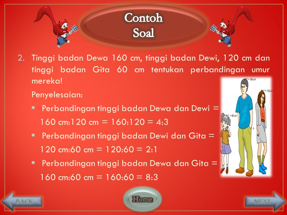 Contoh Soal. Tinggi badan Dewa 160 cm, tinggi badan Dewi, 120 cm dan tinggi badan Gita 60 cm tentukan perbandingan umur mereka!