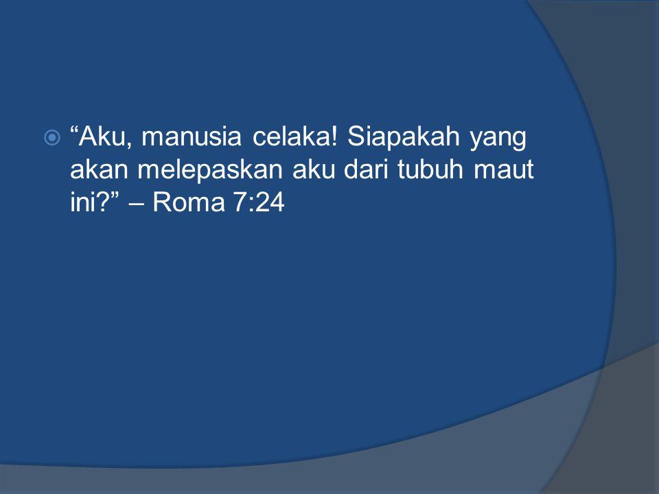 Aku, manusia celaka! Siapakah yang akan melepaskan aku dari tubuh maut ini – Roma 7:24