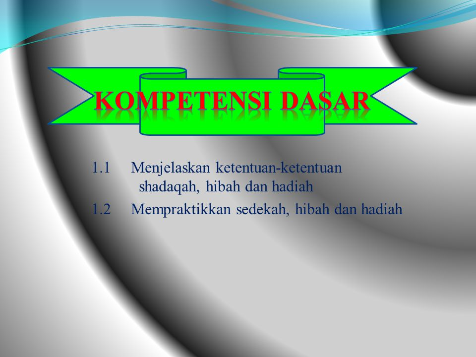 Kompetensi Dasar 1.1 Menjelaskan ketentuan-ketentuan shadaqah, hibah dan hadiah.