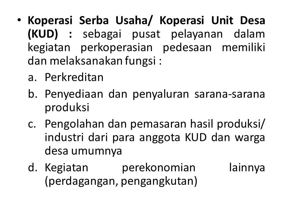 Koperasi Serba Usaha/ Koperasi Unit Desa (KUD) : sebagai pusat pelayanan dalam kegiatan perkoperasian pedesaan memiliki dan melaksanakan fungsi :